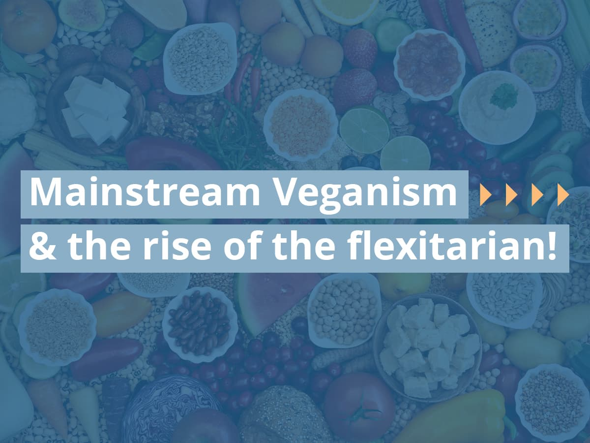 Mainstream Veganism and the rise of the flexitarian!