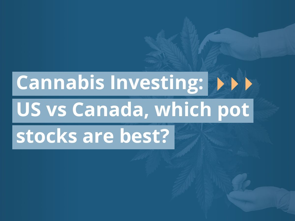 Cannabis Investing: US vs Canada, which pot stocks are best?