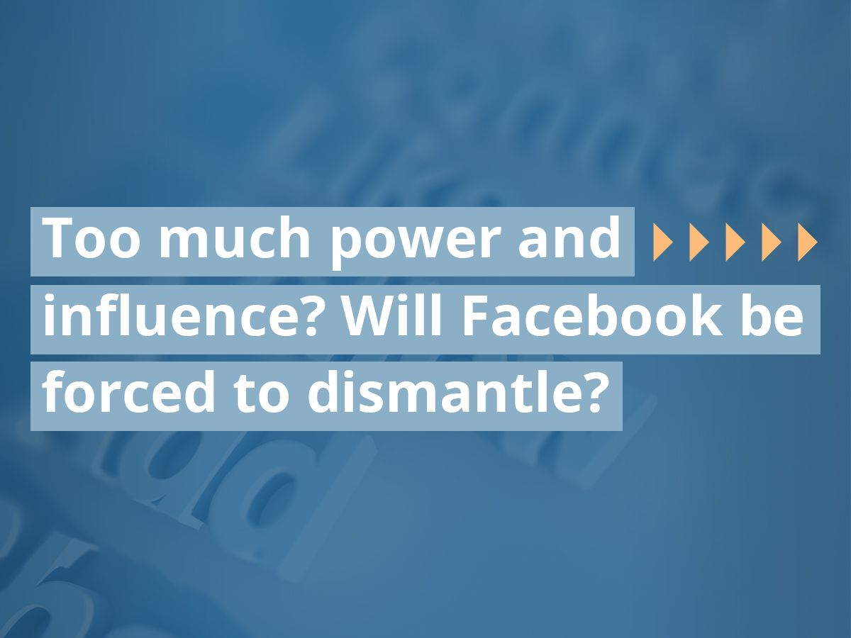 Too much power and influence? Will Facebook be forced to dismantle?
