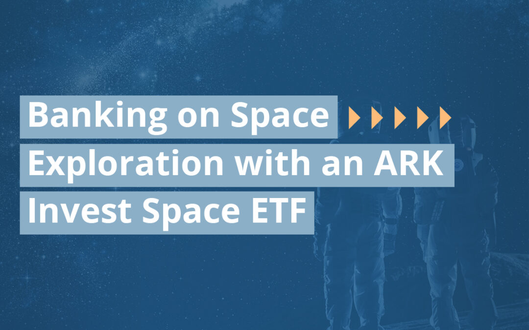 Banking on Space Exploration with an ARK Invest Space ETF
