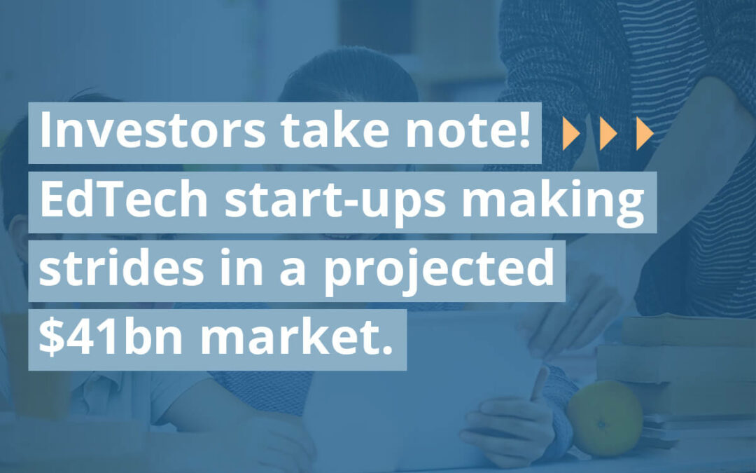 Investors take note! EdTech start-ups making strides in a projected $41bn market.